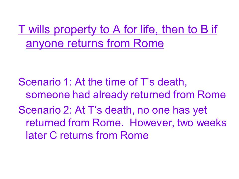 T wills property to A for life, then to B if anyone returns from Rome Scenario 1: At the time of T's death, someone had already returned from Rome Scenario 2: At T's death, no one has yet returned from Rome.