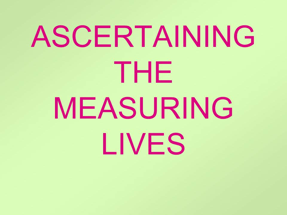 ASCERTAINING THE MEASURING LIVES