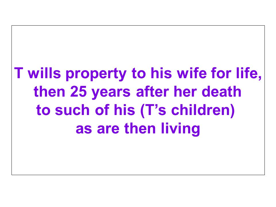 T wills property to his wife for life, then 25 years after her death to such of his (T's children) as are then living