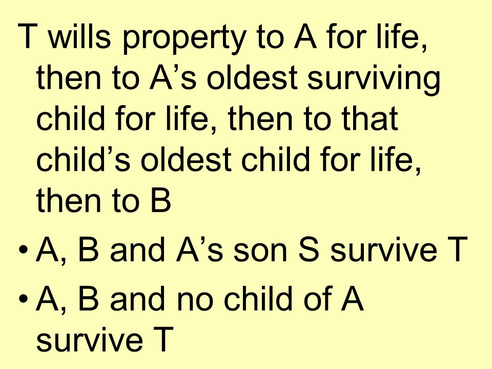 T wills property to A for life, then to A's oldest surviving child for life, then to that child's oldest child for life, then to B A, B and A's son S survive T A, B and no child of A survive T