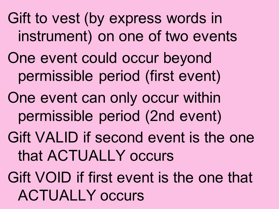 Gift to vest (by express words in instrument) on one of two events One event could occur beyond permissible period (first event) One event can only occur within permissible period (2nd event) Gift VALID if second event is the one that ACTUALLY occurs Gift VOID if first event is the one that ACTUALLY occurs