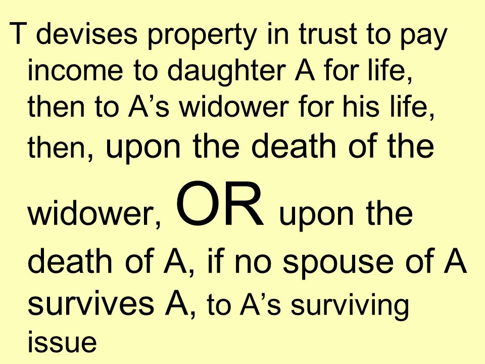 T devises property in trust to pay income to daughter A for life, then to A's widower for his life, then, upon the death of the widower, OR upon the death of A, if no spouse of A survives A, to A's surviving issue