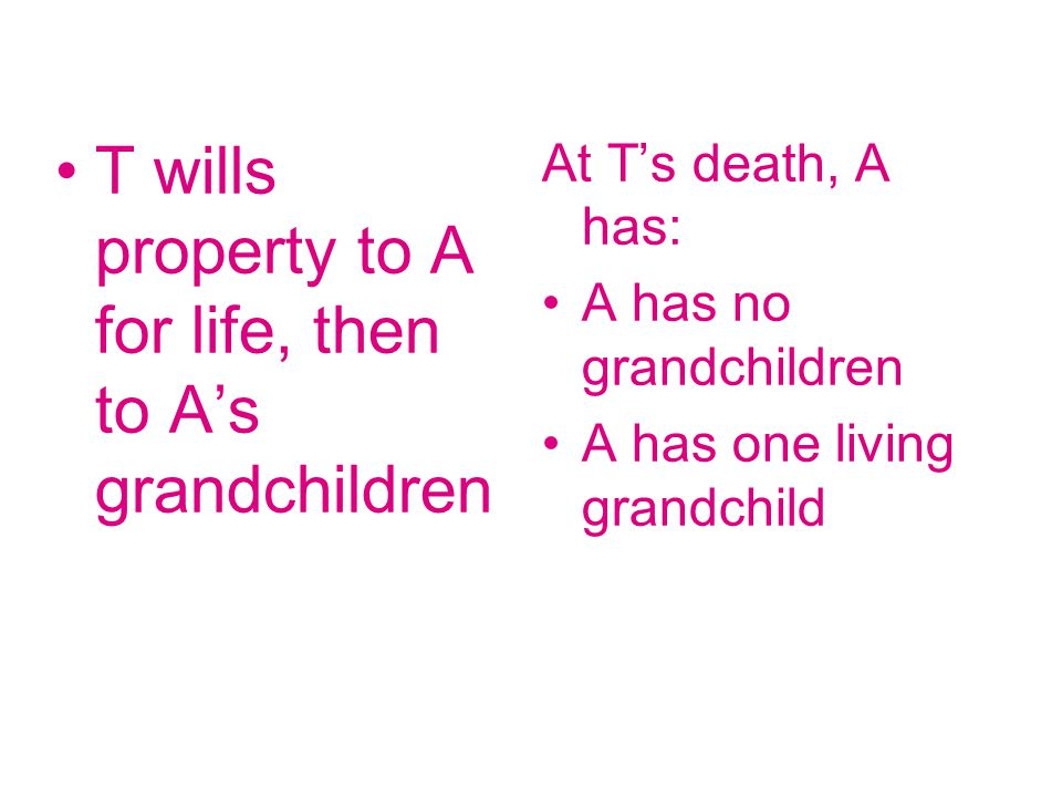 T wills property to A for life, then to A's grandchildren At T's death, A has: A has no grandchildren A has one living grandchild