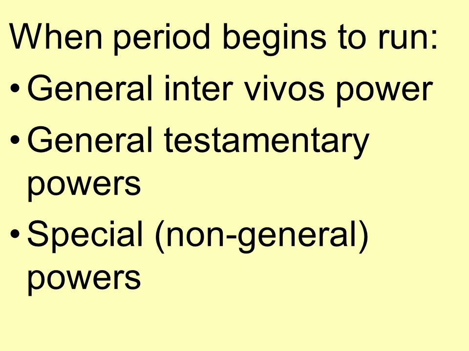 When period begins to run: General inter vivos power General testamentary powers Special (non-general) powers