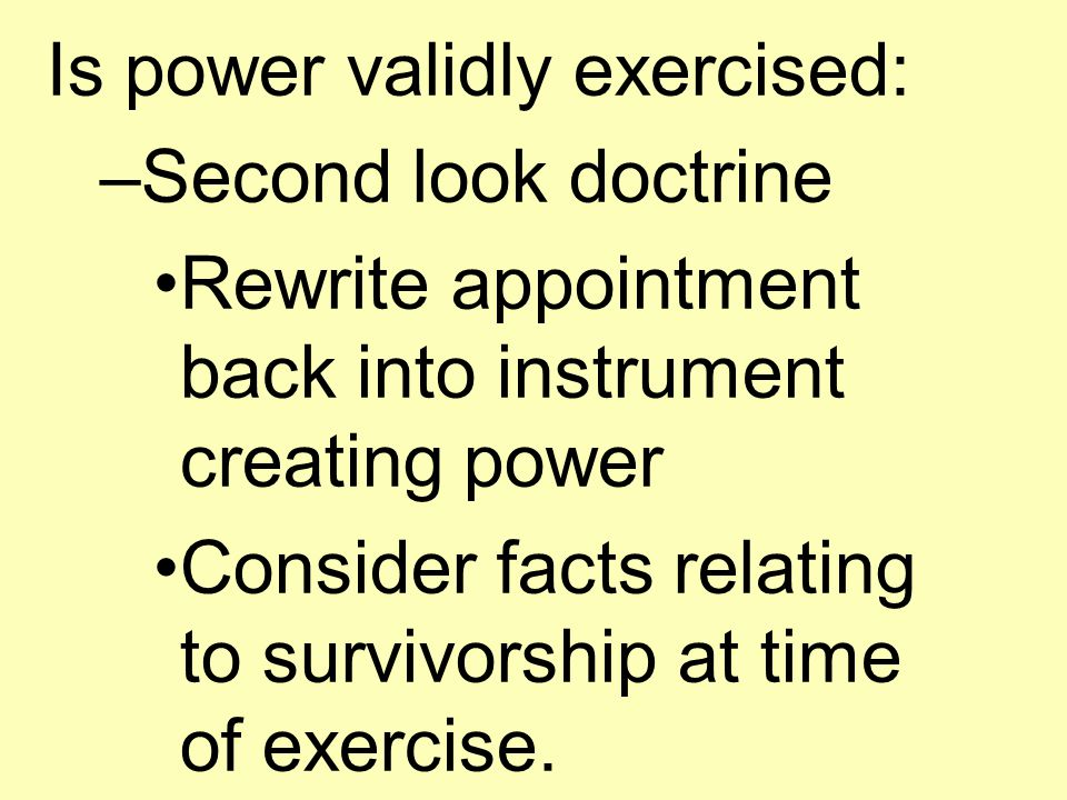 Is power validly exercised: –Second look doctrine Rewrite appointment back into instrument creating power Consider facts relating to survivorship at time of exercise.