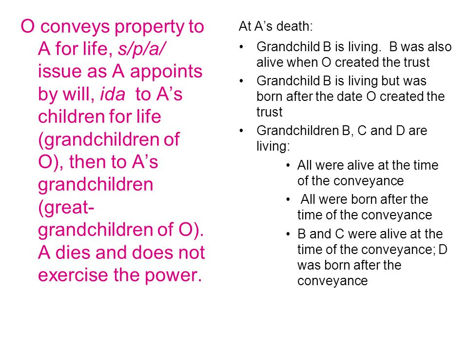 O conveys property to A for life, s/p/a/ issue as A appoints by will, ida to A's children for life (grandchildren of O), then to A's grandchildren (great- grandchildren of O).