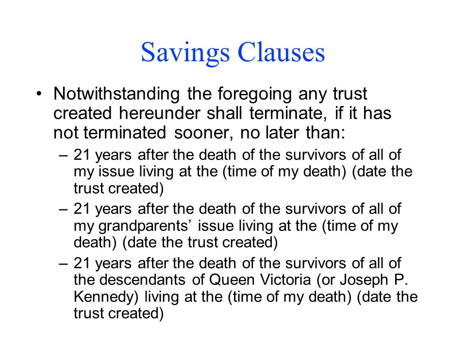 Savings Clauses Notwithstanding the foregoing any trust created hereunder shall terminate, if it has not terminated sooner, no later than: –21 years after the death of the survivors of all of my issue living at the (time of my death) (date the trust created) –21 years after the death of the survivors of all of my grandparents' issue living at the (time of my death) (date the trust created) –21 years after the death of the survivors of all of the descendants of Queen Victoria (or Joseph P.