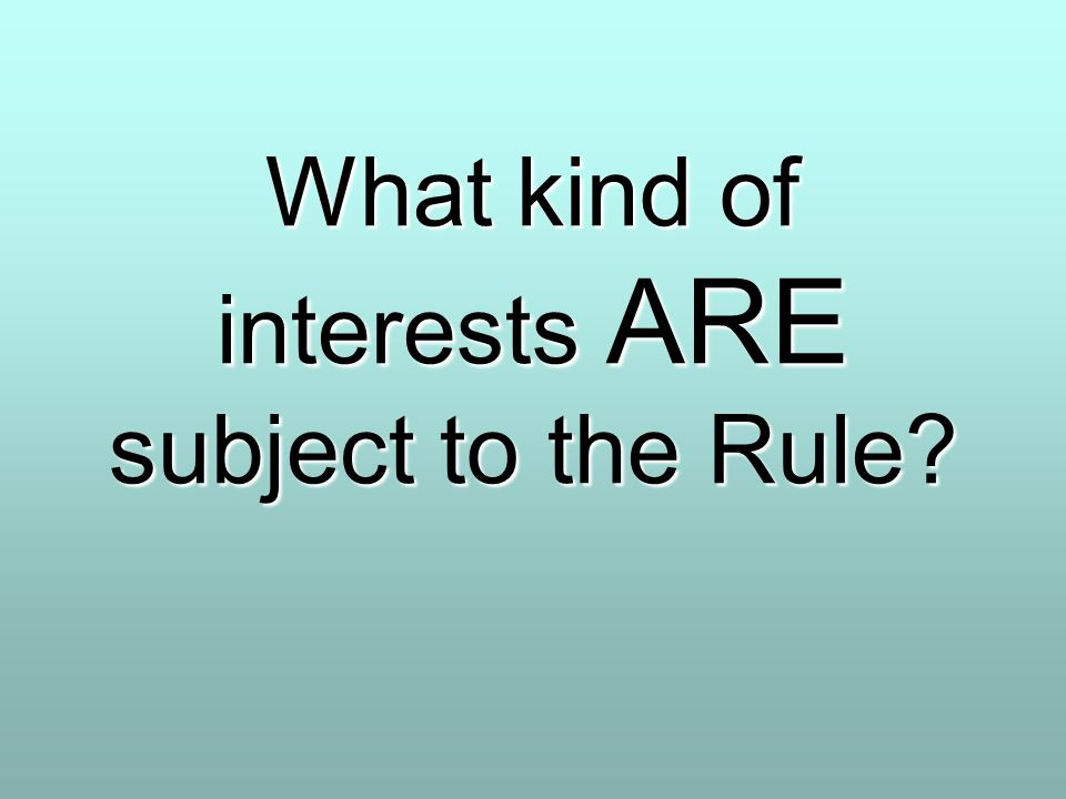 What kind of interests ARE subject to the Rule?