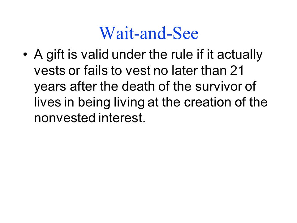 Wait-and-See A gift is valid under the rule if it actually vests or fails to vest no later than 21 years after the death of the survivor of lives in being living at the creation of the nonvested interest.