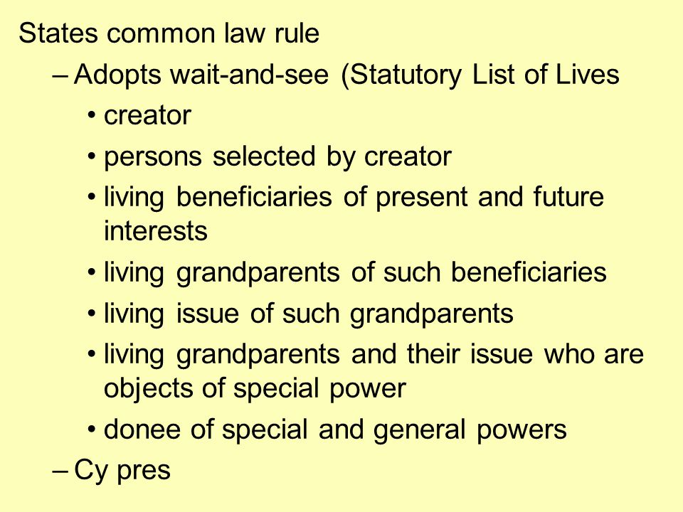 States common law rule –Adopts wait-and-see (Statutory List of Lives creator persons selected by creator living beneficiaries of present and future interests living grandparents of such beneficiaries living issue of such grandparents living grandparents and their issue who are objects of special power donee of special and general powers –Cy pres