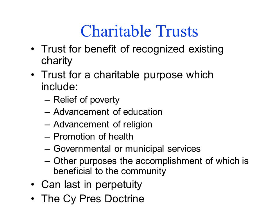 Charitable Trusts Trust for benefit of recognized existing charity Trust for a charitable purpose which include: –Relief of poverty –Advancement of education –Advancement of religion –Promotion of health –Governmental or municipal services –Other purposes the accomplishment of which is beneficial to the community Can last in perpetuity The Cy Pres Doctrine