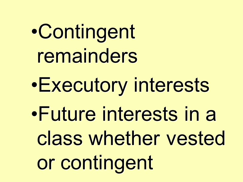 Contingent remaindersContingent remainders Executory interestsExecutory interests Future interests in a class whether vested or contingentFuture interests in a class whether vested or contingent
