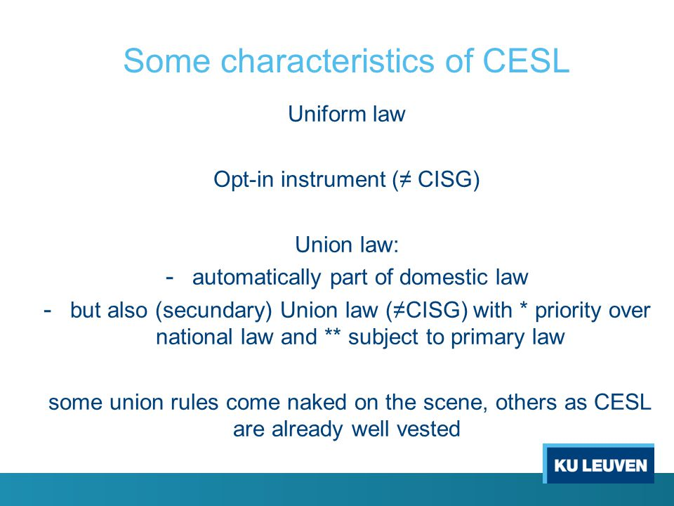 Some effects of supremacy CESL itself and Union law in general: - determine the scope of CESL - determine the formation and validity of the choice /opting-in; except incapacity under personal law (possible exception: illegality or immorality of the choice (according to the chosen law) ?)