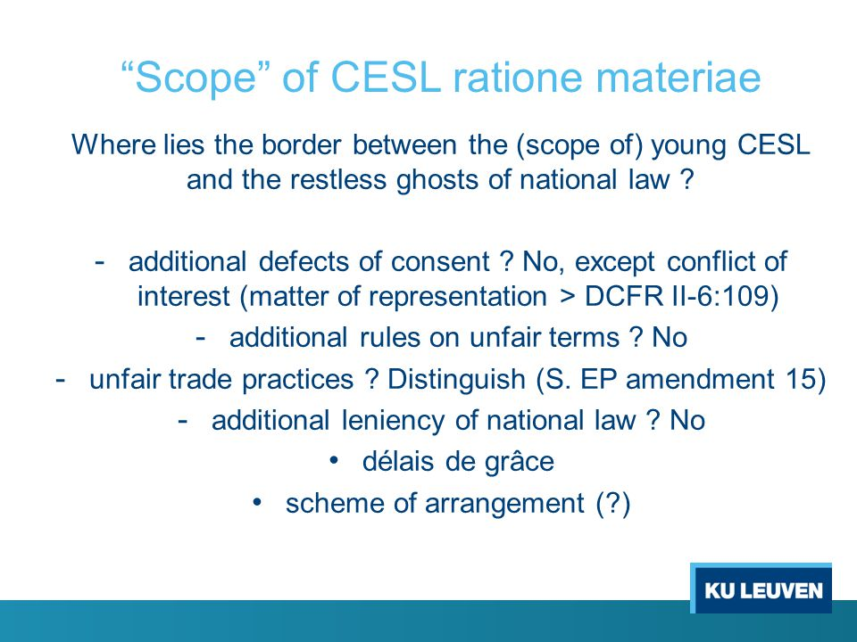 Scope of CESL ratione materiae illegality or immorality: outside the scope - i & i under Union law: applies as Union law (eg trade embargo, money laundering, competition law) - i & i under national law: applies, but CESL determines whether it is a question of i & i – cfr.