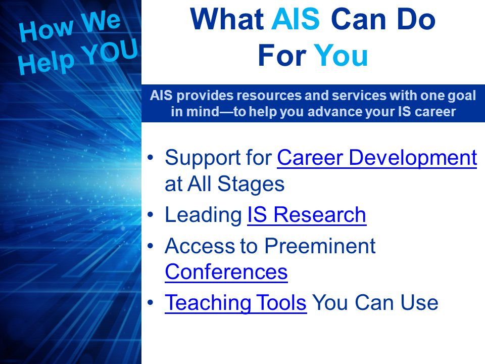 Career Development Publish in any of the nine AIS published journals and AMCIS and ICIS conference proceedings 34 research-focused Special Interest Groups (SIGs)Special Interest Groups 36 Local/Regional ChaptersChapters AIS Career Placement ServiceCareer Placement Service