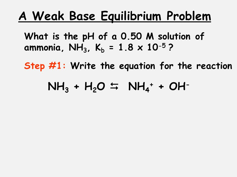A Weak Base Equilibrium Problem What is the pH of a 0.50 M solution of ammonia, NH 3, K b = 1.8 x 10 -5 .