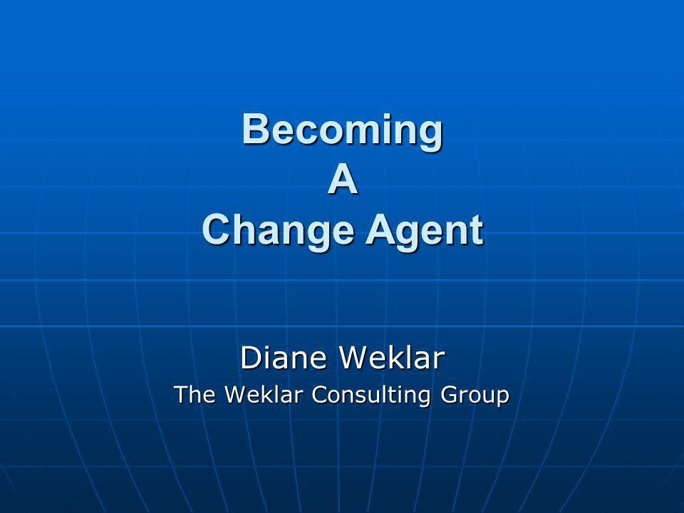 © The Weklar Consulting Group 2004 Becoming A Change Agent We all see problems We all see problems At work, in organizations, thru societyAt work, in organizations, thru society We all know there is a better way We all know there is a better way At issue At issue We don't know how to change itWe don't know how to change it