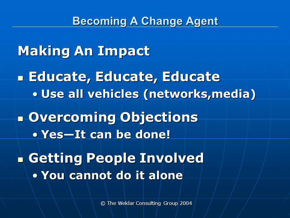 © The Weklar Consulting Group 2004 Becoming A Change Agent Making an Impact Making an Impact Understand that change takes timeUnderstand that change takes time More time than you ever imagine More time than you ever imagine You have to share your visionYou have to share your vision Over and Over and Over again Over and Over and Over again The full Team is your sales force The full Team is your sales force Encourage and motivate the team to take ownership of Mission Encourage and motivate the team to take ownership of Mission