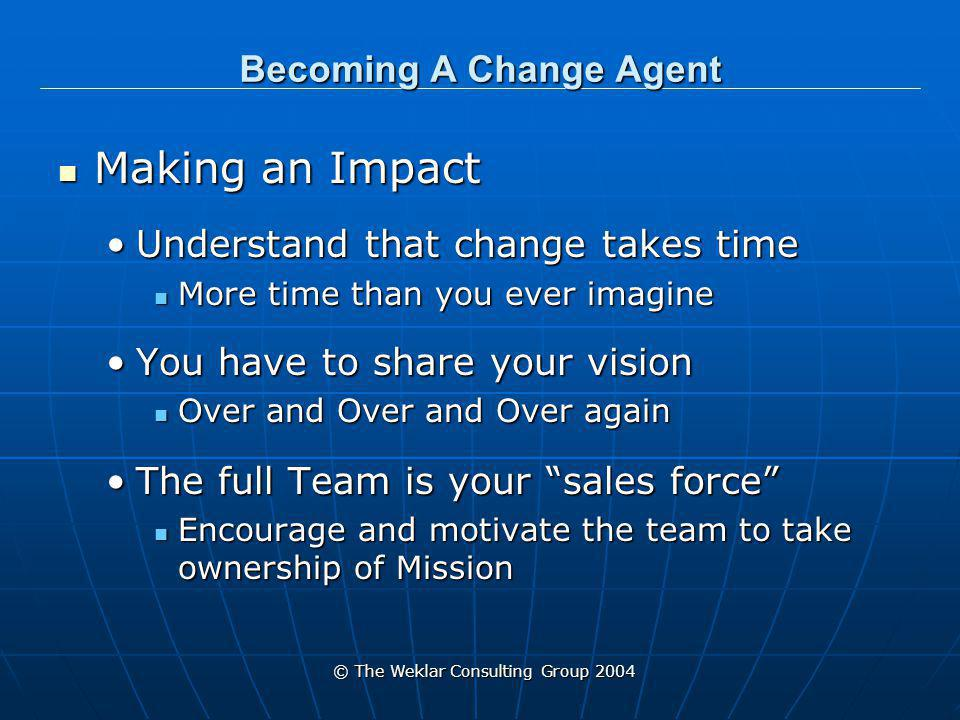 © The Weklar Consulting Group 2004 Becoming A Change Agent What You Can Do Today Find your passion Find your passion What problem would you like resolvedWhat problem would you like resolved Find an organization that deals with that issue Find an organization that deals with that issue Volunteer and learn all you canVolunteer and learn all you can Cultivate that CAN DO attitude Cultivate that CAN DO attitude
