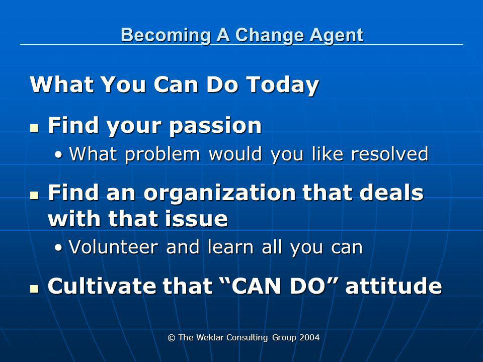 © The Weklar Consulting Group 2004 Becoming A Change Agent All Change Starts With One Person Make the Next Change come from YOU