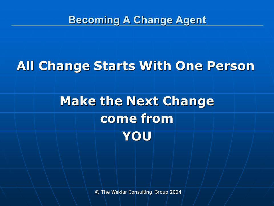 © The Weklar Consulting Group 2004 Becoming A Change Agent You Don't Have to be Great To Get Started But You Have to Get Started To Be Great