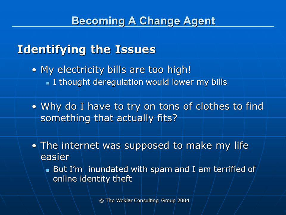 © The Weklar Consulting Group 2004 Becoming A Change Agent Pinpointing the Problem (research) Electricity Electricity ERCOT & the PUC do not include consumers when planning changesERCOT & the PUC do not include consumers when planning changes Clothes Sizing Clothes Sizing Each clothes line has its own sizing with major return problems (up to 40% online)Each clothes line has its own sizing with major return problems (up to 40% online) Internet Internet Does not deal with privacy issuesDoes not deal with privacy issues Difference between security & privacyDifference between security & privacy