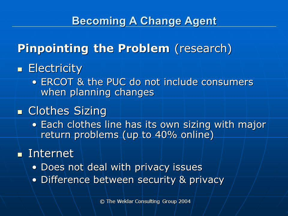 © The Weklar Consulting Group 2004 Becoming A Change Agent Determining What Can Be Done Lower Electricity Bills Lower Electricity Bills Get consumers involved with ERCOT & PUC actionsGet consumers involved with ERCOT & PUC actions Clothes That Fit Clothes That Fit Develop standardization of fitDevelop standardization of fit Internet Internet Design a method of preserving personal information onlineDesign a method of preserving personal information online