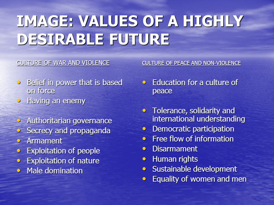 IMAGE: VALUES OF A HIGHLY DESIRABLE FUTURE (cont.) CULTURE OF WAR AND VIOLENCE Dysfunctional Dysfunctional Unjust Unjust Illogical, irresponsible Illogical, irresponsible Cognitive dissonance Cognitive dissonance No integration No integration Unethical Unethical Inequity Inequity Uncompassionate/mean Uncompassionate/mean Disrespect Disrespect CULTURE OF PEACE AND NON-VIOLENCE Functional Functional Just Just Logical, responsible Logical, responsible Inner congruence Inner congruence Integration of self with others Integration of self with others Ethical Ethical Equity Equity Compassionate Compassionate Respect Respect