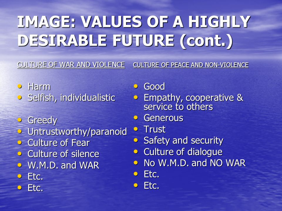 IMAGE: PICTURE OF A HIGHLY DESIRABLE FUTURE (cont.) CULTURE OF WAR AND VIOLENCE CULTURE OF PEACE AND NON-VIOLENCE