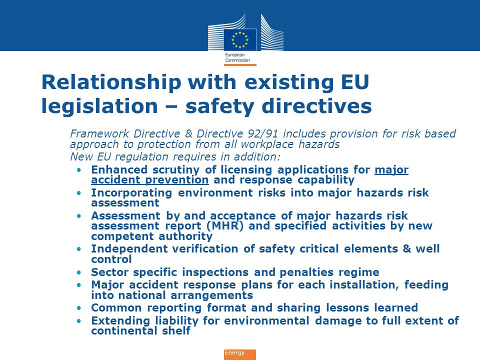 Energy Relationship with existing EU legislation – environment directives Seveso 2 Directive 96/82 provides for control of major accident hazards integrated for environment and safety at onshore high hazard sites New EU regulation has many similar provisions e.g.