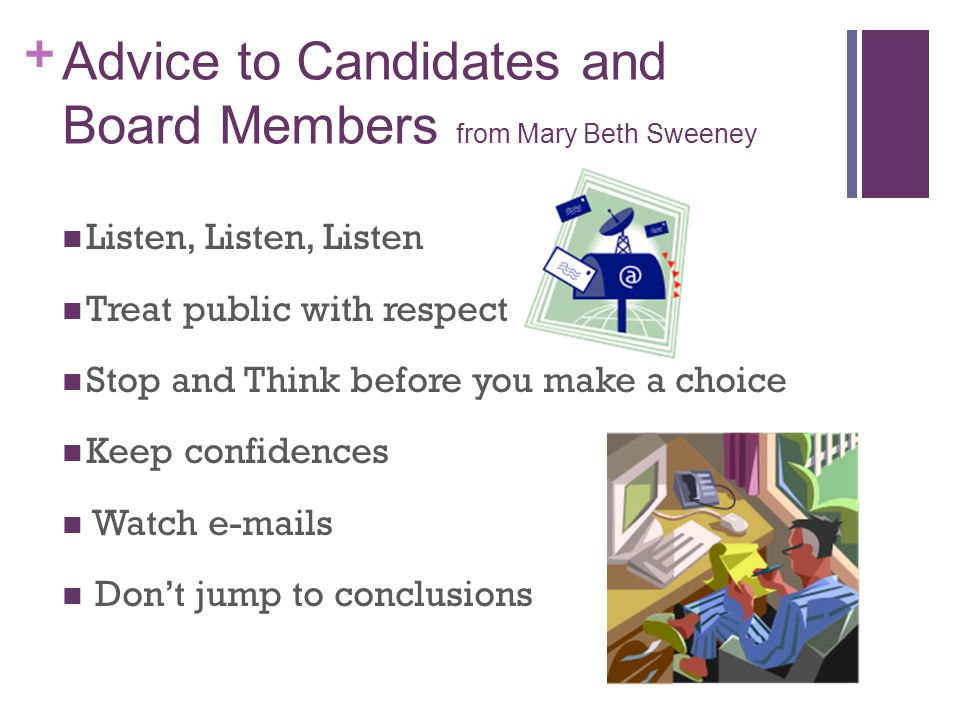 + Advice to Candidates and Board Members from Mary Beth Sweeney Everything is a study – if you do it right You asked for it – complaints.