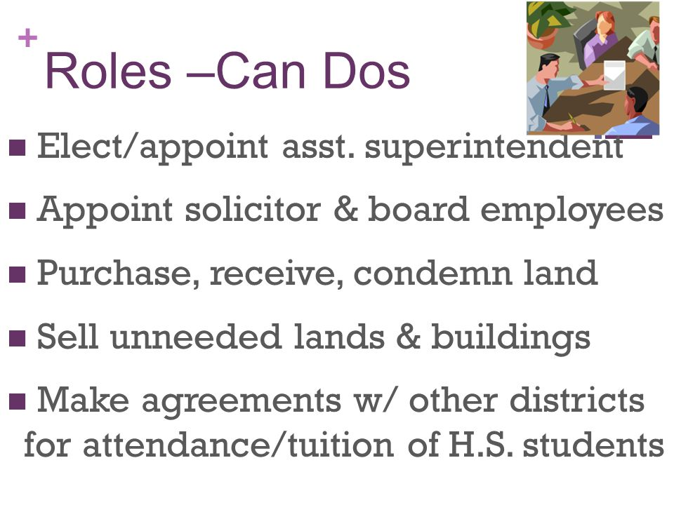 + Roles –Can Dos Provide food and milk to poor kids Create debt (within limits) Authorize time/ $ to go to meetings Provide insurance Suspend/Expel students or send them to juvenile court