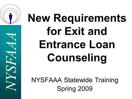 NYSFAAA NYSFAAA Statewide Training Spring 2009 New Requirements for Exit and Entrance Loan Counseling.