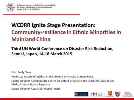 WCDRR Ignite Stage Presentation: Community-resilience in Ethnic Minorities in Mainland China Prof. Emily Chan Professor, Faculty of Medicine, the Chinese.