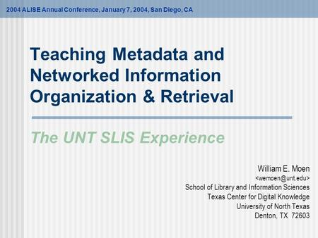 Teaching Metadata and Networked Information Organization & Retrieval The UNT SLIS Experience William E. Moen School of Library and Information Sciences.
