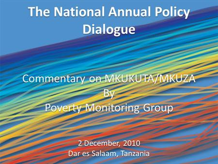 The National Annual Policy Dialogue Commentary on MKUKUTA/MKUZA By Poverty Monitoring Group 2 December, 2010 Dar es Salaam, Tanzania Commentary on MKUKUTA/MKUZA.