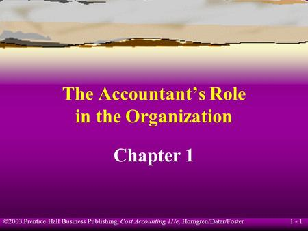 ©2003 Prentice Hall Business Publishing, Cost Accounting 11/e, Horngren/Datar/Foster 1 - 1 The Accountant's Role in the Organization Chapter 1.