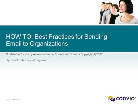 © 2007 Convio, Inc. HOW TO: Best Practices for Sending Email to Organizations Confidential for use by American Cancer Society and Convio – Copyright ©