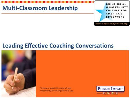 To copy or adapt this material, see OpportunityCulture.org/terms-of-use Multi-Classroom Leadership Leading Effective Coaching Conversations.