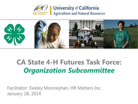 CA State 4-H Futures Task Force: Organization Subcommittee Facilitator: Keeley Mooneyhan, HR Matters Inc. January 28, 2014.