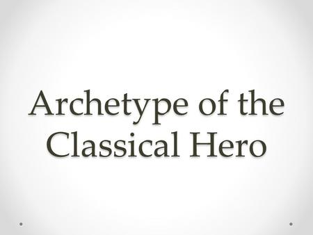 Archetype of the Classical Hero. Learning Targets Define and understand concept of an archetype Define and identify the stages of the hero's journey Purpose: