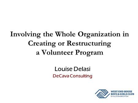 Involving the Whole Organization in Creating or Restructuring a Volunteer Program Louise DeIasi DeCava Consulting.