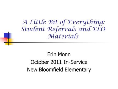A Little Bit of Everything: Student Referrals and ELO Materials Erin Monn October 2011 In-Service New Bloomfield Elementary.