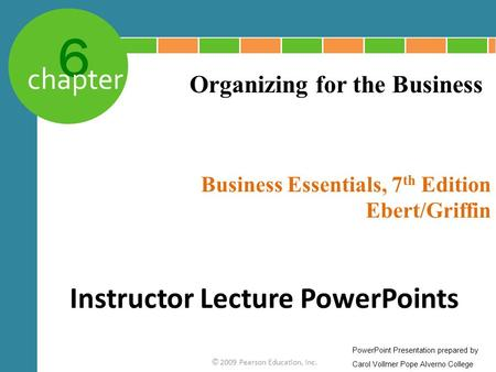 6 chapter Business Essentials, 7 th Edition Ebert/Griffin © 2009 Pearson Education, Inc. Organizing for the Business Instructor Lecture PowerPoints PowerPoint.