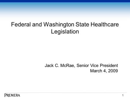 1 Federal and Washington State Healthcare Legislation Jack C. McRae, Senior Vice President March 4, 2009.