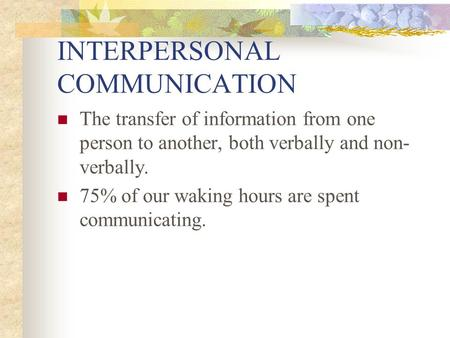 INTERPERSONAL COMMUNICATION The transfer of information from one person to another, both verbally and non- verbally. 75% of our waking hours are spent.