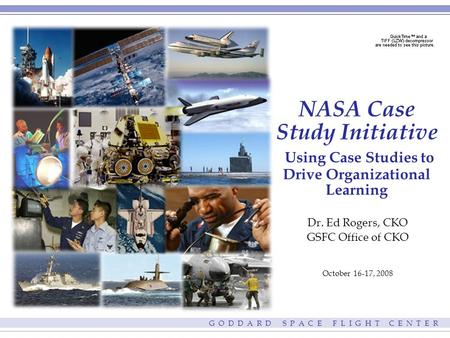 G O D D A R D S P A C E F L I G H T C E N T E R NASA Case Study Initiative Using Case Studies to Drive Organizational Learning Dr. Ed Rogers, CKO GSFC.