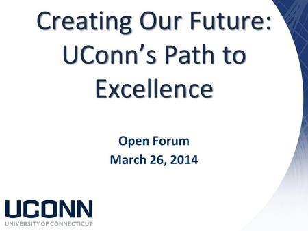 Creating Our Future: UConn's Path to Excellence Open Forum March 26, 2014.