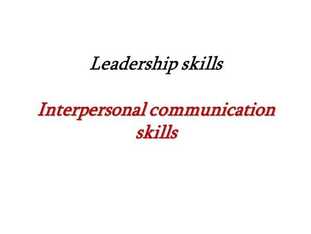 Interpersonal communication skills Leadership skills Interpersonal communication skills.