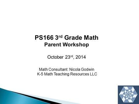 PS166 3 rd Grade Math Parent Workshop October 23 rd, 2014 Math Consultant: Nicola Godwin K-5 Math Teaching Resources LLC.